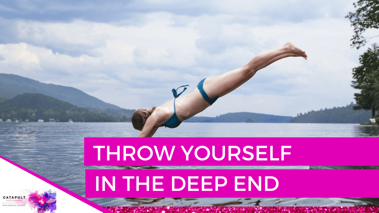 Throw yourself in the deep end