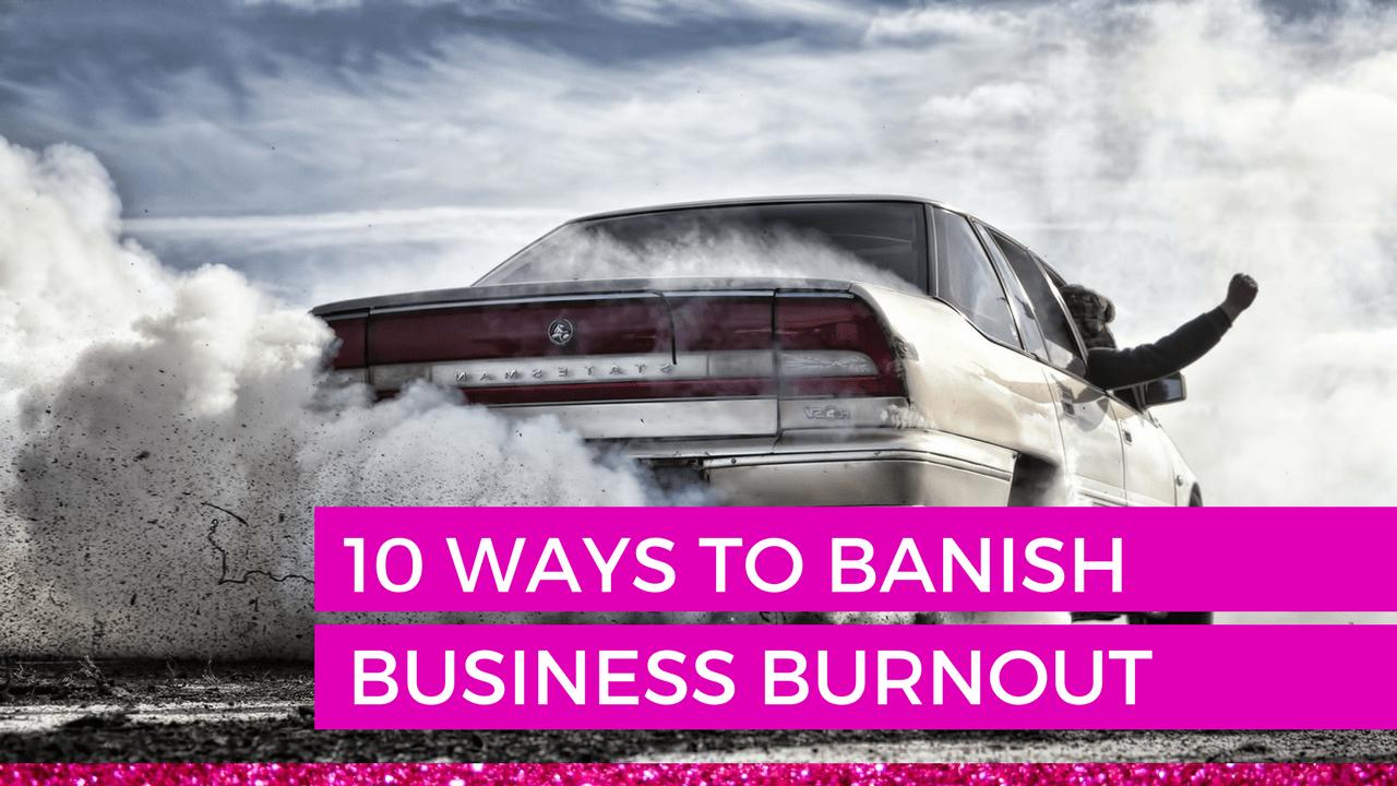 10 Ways to Banish Business Burnout