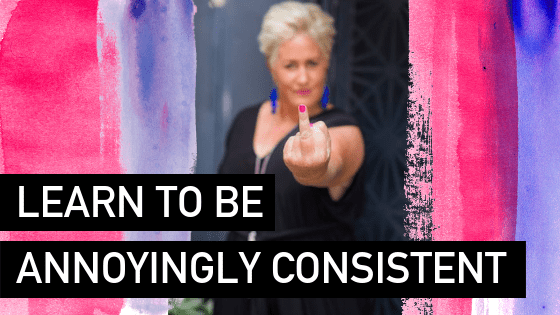 Learn to be annoyingly consistent