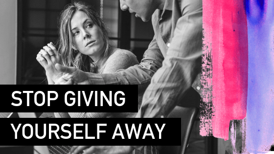 Stop giving yourself away